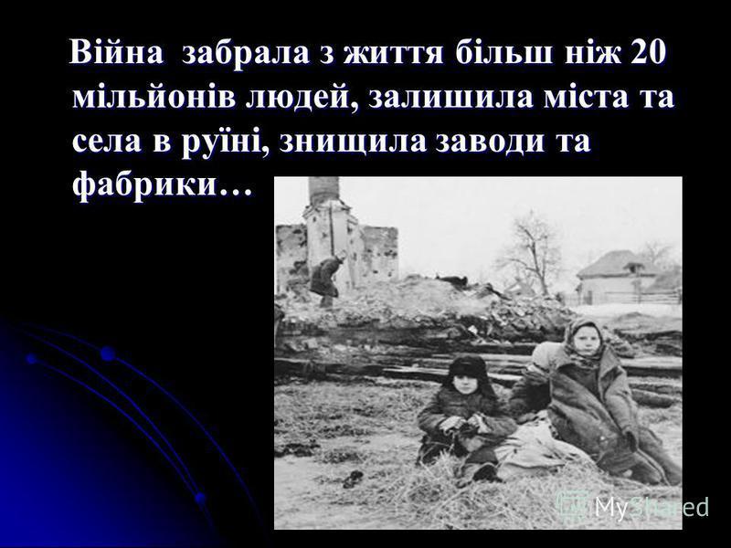 Війна забрала з життя більш ніж 20 мільйонів людей, залишила міста та села в руїні, знищила заводи та фабрики… Війна забрала з життя більш ніж 20 мільйонів людей, залишила міста та села в руїні, знищила заводи та фабрики…