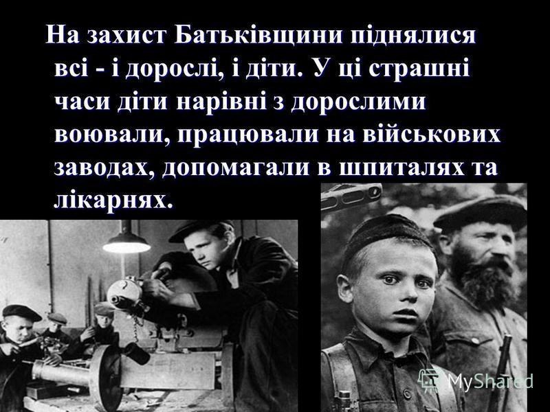 На захист Батьківщини піднялися всі - і дорослі, і діти. У ці страшні часи діти нарівні з дорослими воювали, працювали на військових заводах, допомагали в шпиталях та лікарнях. На захист Батьківщини піднялися всі - і дорослі, і діти. У ці страшні час
