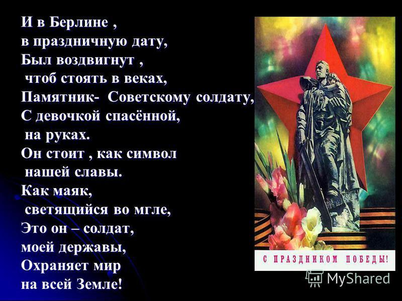 И в Берлине, в праздничную дату, Был воздвигнут, чтоб стоять в веках, чтоб стоять в веках, Памятник- Советскому солдату, С девочкой спасённой, на руках. на руках. Он стоит, как символ нашей славы. нашей славы. Как маяк, светящийся во мгле, светящийся