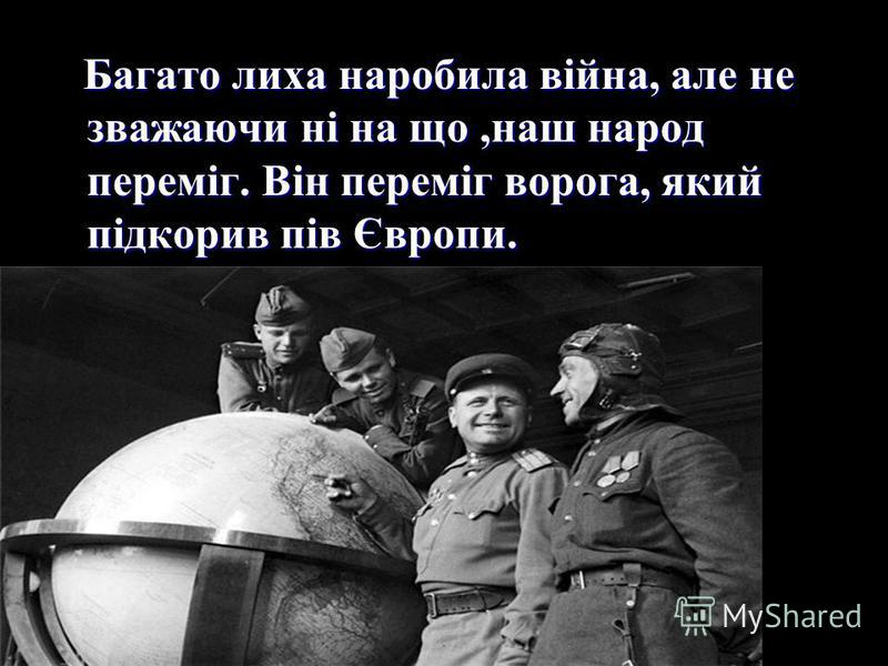 Багато лиха наробила війна, але не зважаючи ні на що,наш народ переміг. Він переміг ворога, який підкорив пів Європи. Багато лиха наробила війна, але не зважаючи ні на що,наш народ переміг. Він переміг ворога, який підкорив пів Європи.