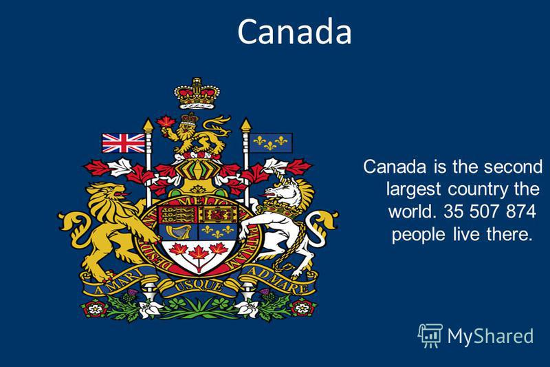 Canada is the second largest country the world. 35 507 874 people live there.