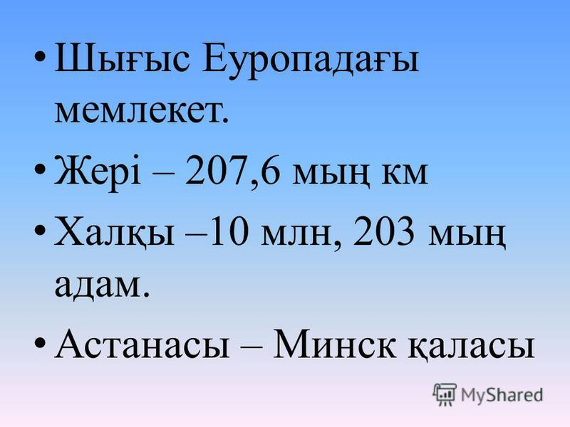 Шығыс Еуропадағы мемлекет. Жері – 207,6 мың км Халқы –10 млн, 203 мың адам. Астанасы – Минск қаласы