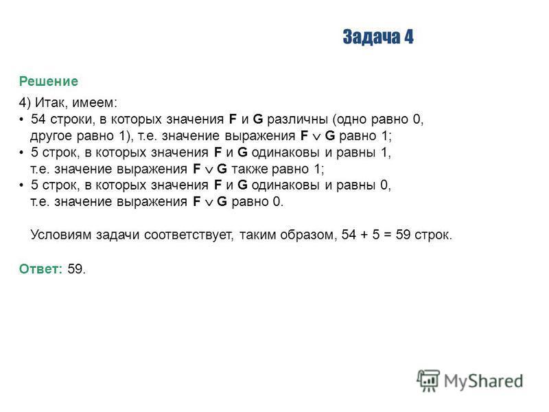 Задача 4 Решение 4) Итак, имеем: 54 строки, в которых значения F и G различны (одно равно 0, другое равно 1), т.е. значение выражения F G равно 1; 5 строк, в которых значения F и G одинаковы и равны 1, т.е. значение выражения F G также равно 1; 5 стр
