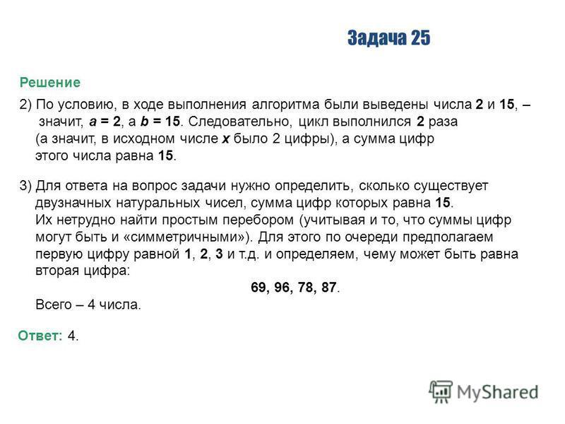Задача 25 Решение 2) По условию, в ходе выполнения алгоритма были выведены числа 2 и 15, – значит, a = 2, а b = 15. Следовательно, цикл выполнился 2 раза (а значит, в исходном числе x было 2 цифры), а сумма цифр этого числа равна 15. 3) Для ответа на