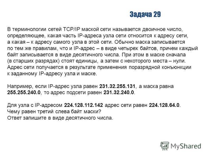 Задача 29 В терминологии сетей TCP/IP маской сети называется двоичное число, определяющее, какая часть IP-адреса узла сети относится к адресу сети, а какая – к адресу самого узла в этой сети. Обычно маска записывается по тем же правилам, что и IP-адр