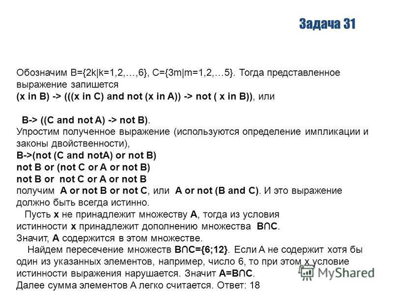 Задача 31 Обозначим B={2k|k=1,2,…,6}, C={3m|m=1,2,…5}. Тогда представленное выражение запишется (x in B) -> (((x in C) and not (x in A)) -> not ( x in B)), или B-> ((C and not A) -> not B). Упростим полученное выражение (используются определение импл
