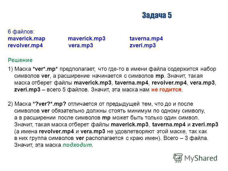 Задача 5 Решение 1) Маска *ver*.mp* предполагает, что где-то в имени файла содержится набор символов ver, а расширение начинается с символов mp. Значит, такая маска отберет файлы maverick.mp3, taverna.mp4, revolver.mp4, vera.mp3, zveri.mp3 – всего 5