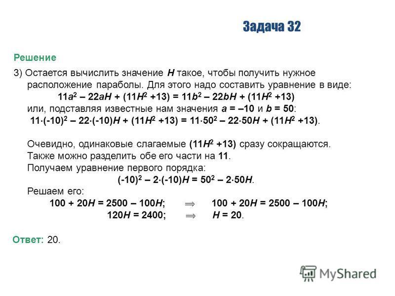 Задача 32 Решение 3) Остается вычислить значение H такое, чтобы получить нужное расположение параболы. Для этого надо составить уравнение в виде: 11a 2 – 22aH + (11H 2 +13) = 11b 2 – 22bH + (11H 2 +13) или, подставляя известные нам значения a = –10 и