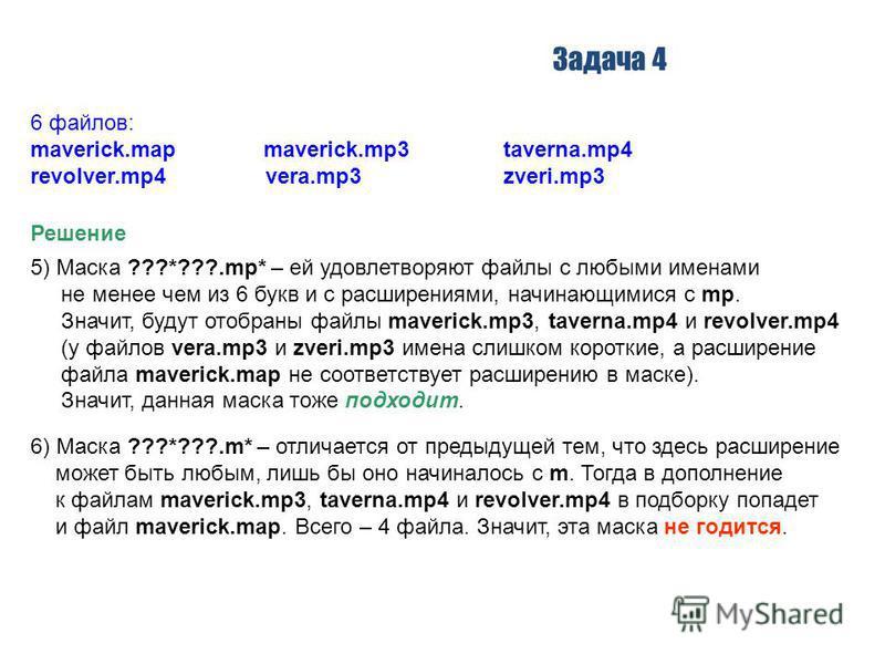 Задача 4 Решение 5) Маска ???*???.mp* – ей удовлетворяют файлы с любыми именами не менее чем из 6 букв и с расширениями, начинающимися с mp. Значит, будут отобраны файлы maverick.mp3, taverna.mp4 и revolver.mp4 (у файлов vera.mp3 и zveri.mp3 имена сл