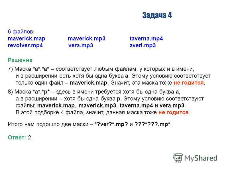 Задача 4 Решение 7) Маска *a*.*a* – соответствует любым файлам, у которых и в имени, и в расширении есть хотя бы одна буква a. Этому условию соответствует только один файл – maverick.map. Значит, эта маска тоже не годится. 6 файлов: maverick.map mave