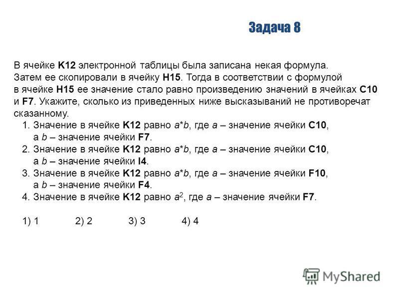 Задача 8 В ячейке K12 электронной таблицы была записана некая формула. Затем ее скопировали в ячейку H15. Тогда в соответствии с формулой в ячейке H15 ее значение стало равно произведению значений в ячейках С10 и F7. Укажите, сколько из приведенных н