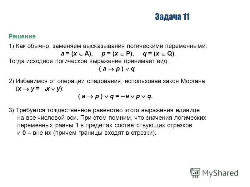 Задача 11 Решение 1) Как обычно, заменяем высказывания логическими переменными: a = (x A), p = (x P), q = (x Q). Тогда исходное логическое выражение принимает вид: ( a p ) q 2) Избавимся от операции следования, использовав закон Моргана (x y = x y):