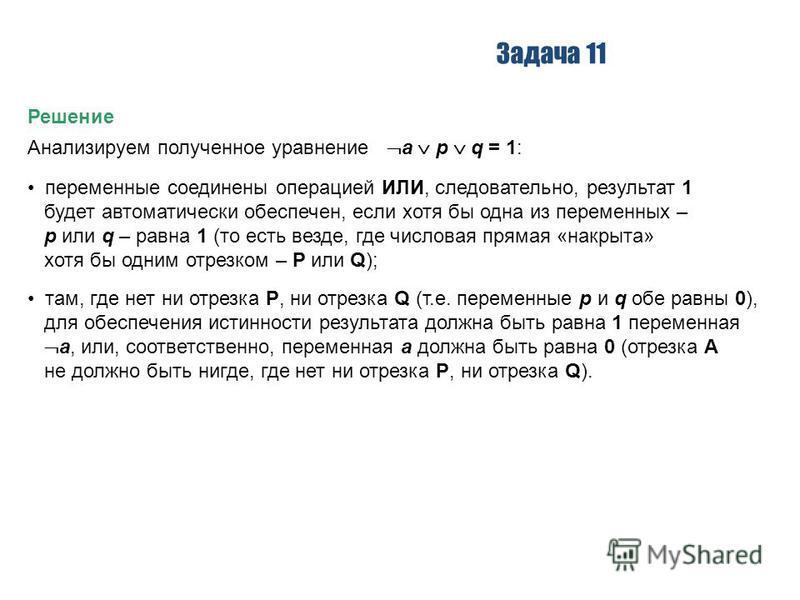 Задача 11 Решение Анализируем полученное уравнение a p q = 1: переменные соединены операцией ИЛИ, следовательно, результат 1 будет автоматически обеспечен, если хотя бы одна из переменных – p или q – равна 1 (то есть везде, где числовая прямая «накры