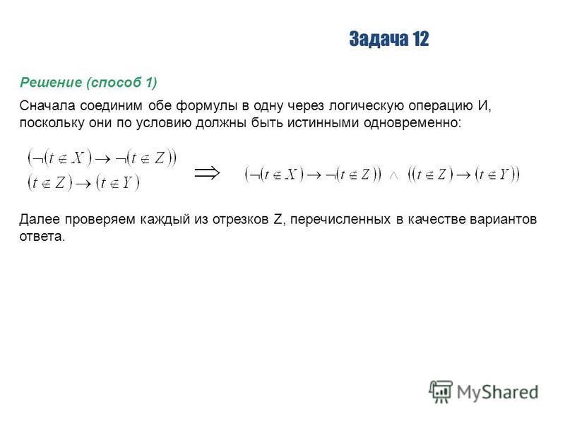 Задача 12 Решение (способ 1) Сначала соединим обе формулы в одну через логическую операцию И, поскольку они по условию должны быть истинными одновременно: Далее проверяем каждый из отрезков Z, перечисленных в качестве вариантов ответа.