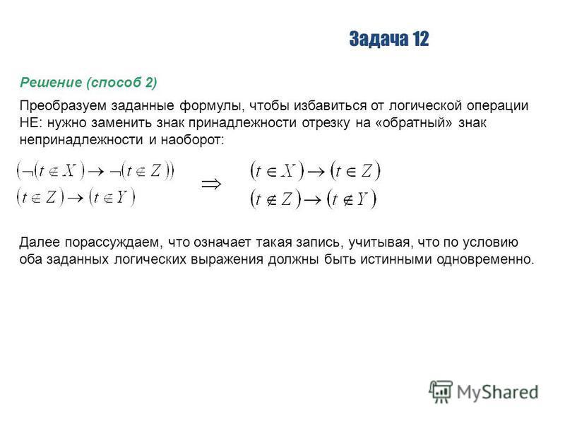 Задача 12 Решение (способ 2) Преобразуем заданные формулы, чтобы избавиться от логической операции НЕ: нужно заменить знак принадлежности отрезку на «обратный» знак непринадлежности и наоборот: Далее порассуждаем, что означает такая запись, учитывая,