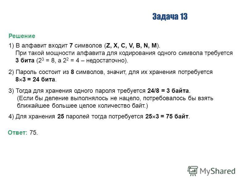 Задача 13 Решение 1) В алфавит входит 7 символов (Z, X, C, V, B, N, M). При такой мощности алфавита для кодирования одного символа требуется 3 бита (2 3 = 8, а 2 2 = 4 – недостаточно). 2) Пароль состоит из 8 символов, значит, для их хранения потребуе