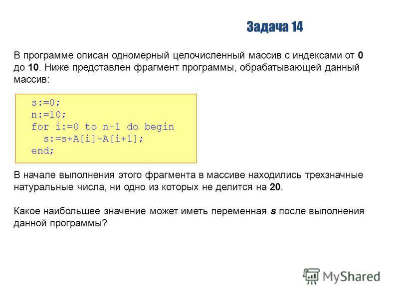 Задача 14 В программе описан одномерный целочисленный массив с индексами от 0 до 10. Ниже представлен фрагмент программы, обрабатывающей данный массив: s:=0; n:=10; for i:=0 to n-1 do begin s:=s+A[i]-A[i+1]; end; В начале выполнения этого фрагмента в