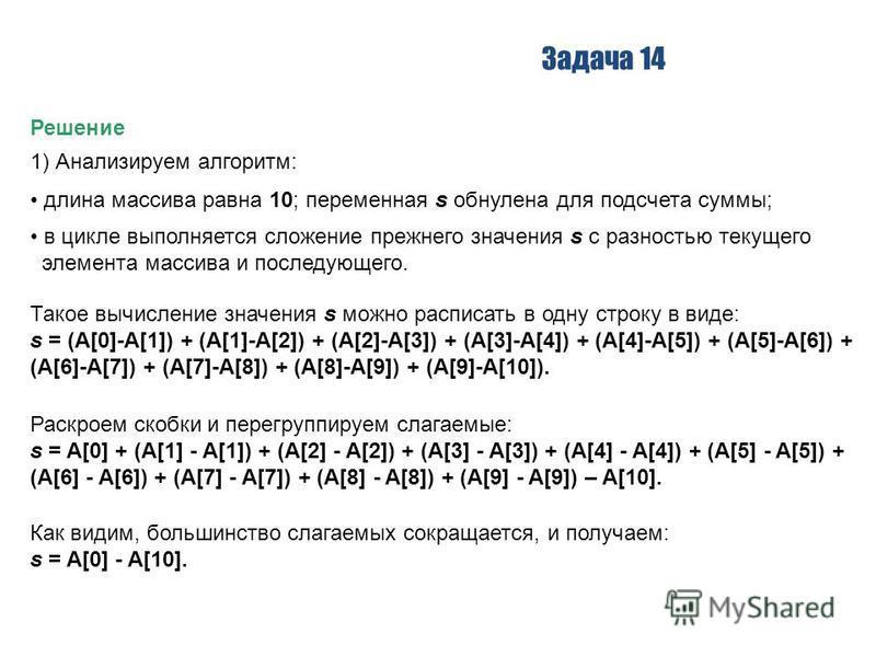 Задача 14 Решение 1) Анализируем алгоритм: длина массива равна 10; переменная s обнулена для подсчета суммы; в цикле выполняется сложение прежнего значения s с разностью текущего элемента массива и последующего. Такое вычисление значения s можно расп