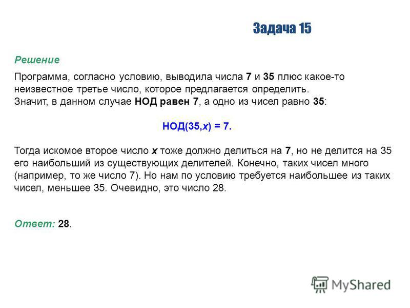 Задача 15 Решение Программа, согласно условию, выводила числа 7 и 35 плюс какое-то неизвестное третье число, которое предлагается определить. Значит, в данном случае НОД равен 7, а одно из чисел равно 35: НОД(35,x) = 7. Тогда искомое второе число x т