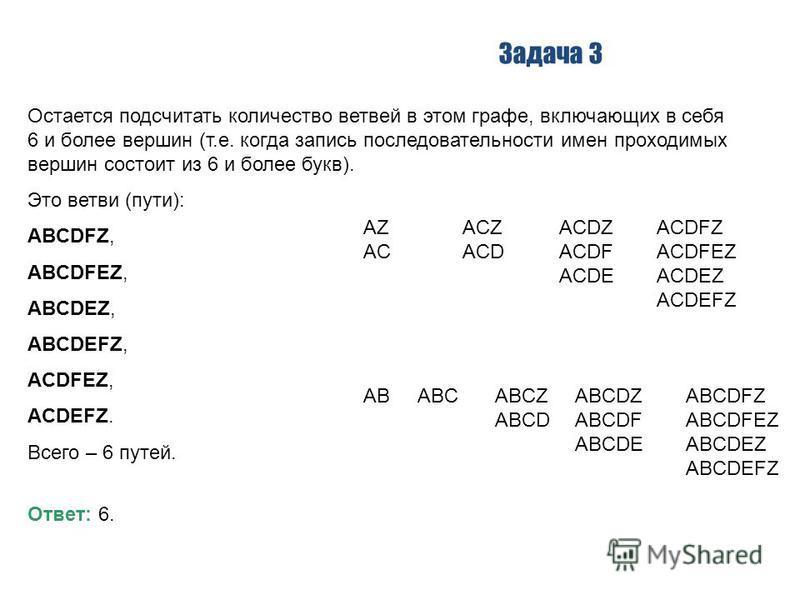 Задача 3 Остается подсчитать количество ветвей в этом графе, включающих в себя 6 и более вершин (т.е. когда запись последовательности имен проходимых вершин состоит из 6 и более букв). Это ветви (пути): ABCDFZ, ABCDFEZ, ABCDEZ, ABCDEFZ, ACDFEZ, ACDEF