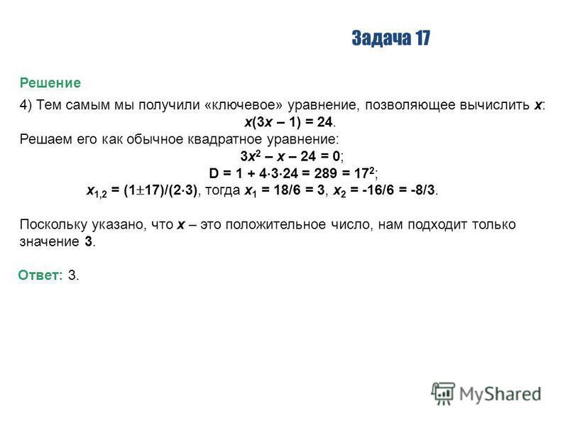 Задача 17 Решение 4) Тем самым мы получили «ключевое» уравнение, позволяющее вычислить x: x(3x – 1) = 24. Решаем его как обычное квадратное уравнение: 3x 2 – x – 24 = 0; D = 1 + 4 3 24 = 289 = 17 2 ; x 1,2 = (1 17)/(2 3), тогда x 1 = 18/6 = 3, x 2 =