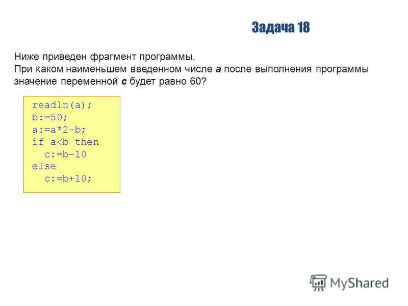 Задача 18 Ниже приведен фрагмент программы. При каком наименьшем введенном числе a после выполнения программы значение переменной c будет равно 60? readln(a); b:=50; a:=a*2-b; if a<b then c:=b-10 else c:=b+10;