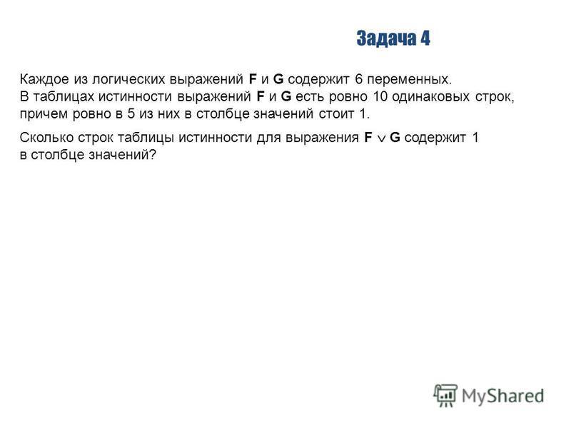 Задача 4 Каждое из логических выражений F и G содержит 6 переменных. В таблицах истинности выражений F и G есть ровно 10 одинаковых строк, причем ровно в 5 из них в столбце значений стоит 1. Сколько строк таблицы истинности для выражения F G содержит