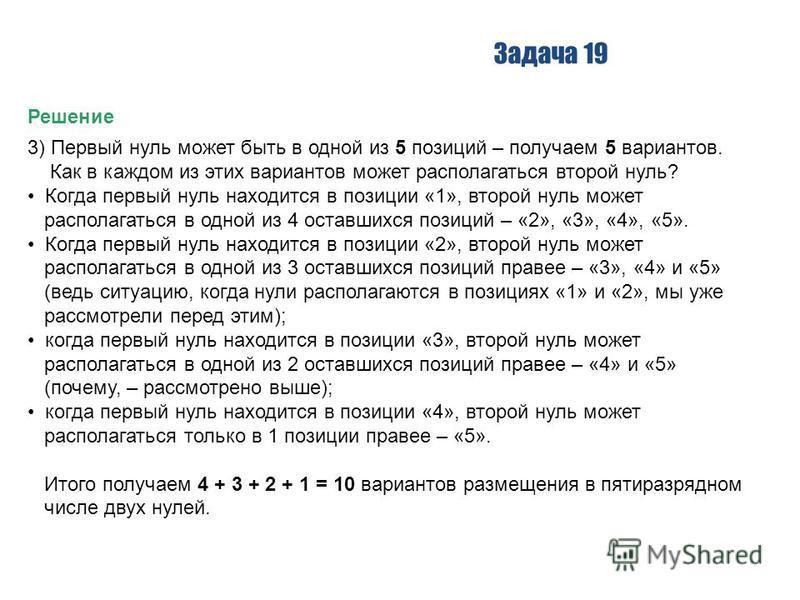 Задача 19 Решение 3) Первый нуль может быть в одной из 5 позиций – получаем 5 вариантов. Как в каждом из этих вариантов может располагаться второй нуль? Когда первый нуль находится в позиции «1», второй нуль может располагаться в одной из 4 оставшихс