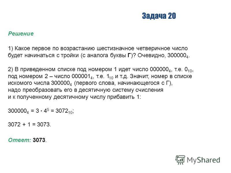 Задача 20 Решение 1) Какое первое по возрастанию шестизначное четверичное число будет начинаться с тройки (с аналога буквы Г)? Очевидно, 300000 4. 2) В приведенном списке под номером 1 идет число 000000 4, т.е. 0 10, под номером 2 – число 000001 4, т