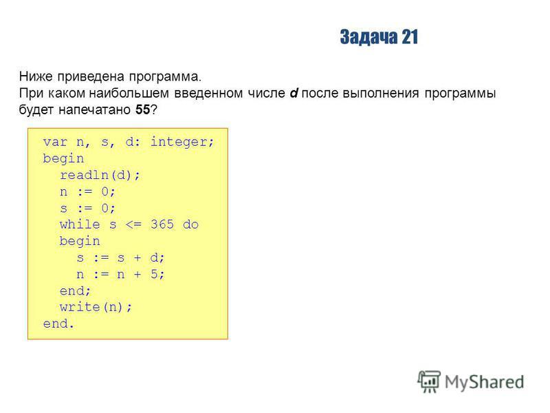 Задача 21 Ниже приведена программа. При каком наибольшем введенном числе d после выполнения программы будет напечатано 55? var n, s, d: integer; begin readln(d); n := 0; s := 0; while s <= 365 do begin s := s + d; n := n + 5; end; write(n); end.