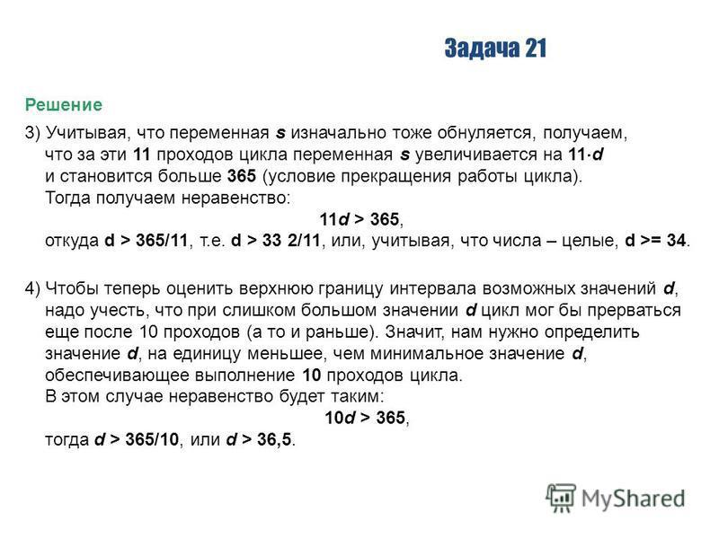 Задача 21 Решение 3) Учитывая, что переменная s изначально тоже обнуляется, получаем, что за эти 11 проходов цикла переменная s увеличивается на 11 d и становится больше 365 (условие прекращения работы цикла). Тогда получаем неравенство: 11d > 365, о