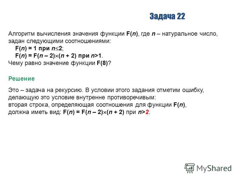 Задача 22 Алгоритм вычисления значения функции F(n), где n – натуральное число, задан следующими соотношениями: F(n) = 1 при n 2; F(n) = F(n – 2) (n + 2) при n>1. Чему равно значение функции F(8)? Решение Это – задача на рекурсию. В условии этого зад