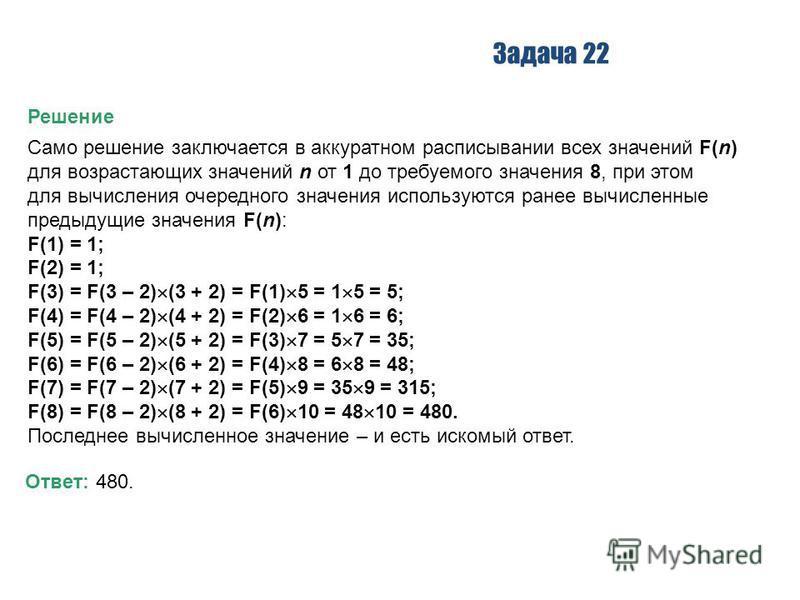 Задача 22 Решение Само решение заключается в аккуратном расписывании всех значений F(n) для возрастающих значений n от 1 до требуемого значения 8, при этом для вычисления очередного значения используются ранее вычисленные предыдущие значения F(n): F(