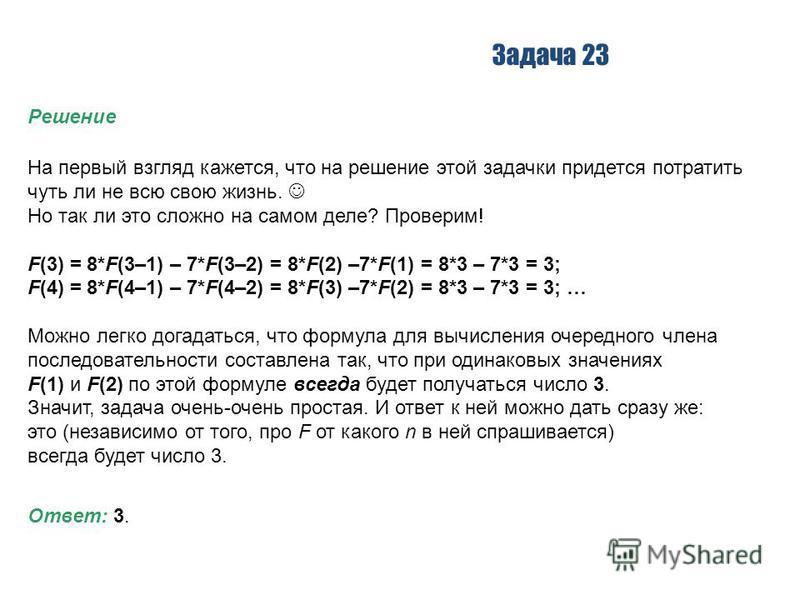 Задача 23 Решение На первый взгляд кажется, что на решение этой задачки придется потратить чуть ли не всю свою жизнь. Но так ли это сложно на самом деле? Проверим! F(3) = 8*F(3–1) – 7*F(3–2) = 8*F(2) –7*F(1) = 8*3 – 7*3 = 3; F(4) = 8*F(4–1) – 7*F(4–2