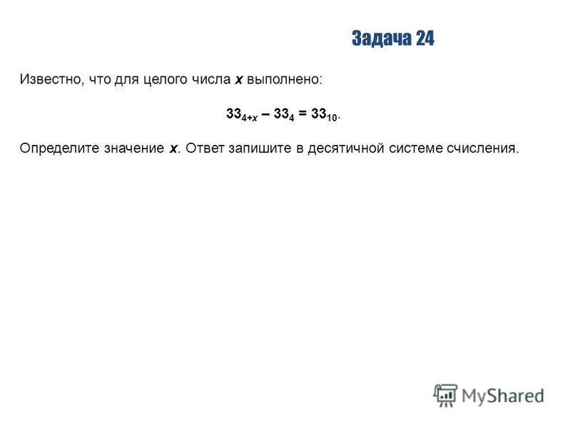 Задача 24 Известно, что для целого числа x выполнено: 33 4+x – 33 4 = 33 10. Определите значение x. Ответ запишите в десятичной системе счисления.