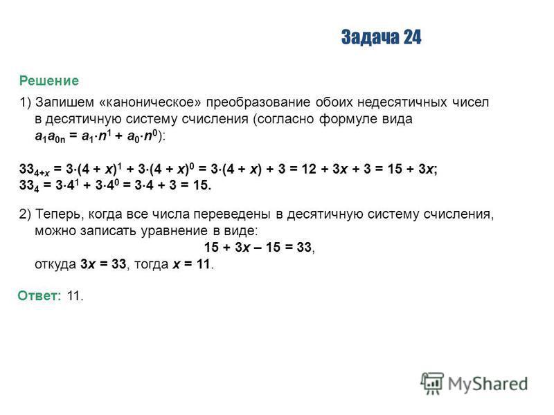 Задача 24 Решение 1) Запишем «каноническое» преобразование обоих недесятичных чисел в десятичную систему счисления (согласно формуле вида a 1 a 0n = a 1 n 1 + a 0 n 0 ): 33 4+x = 3 (4 + x) 1 + 3 (4 + x) 0 = 3 (4 + x) + 3 = 12 + 3x + 3 = 15 + 3x; 33 4