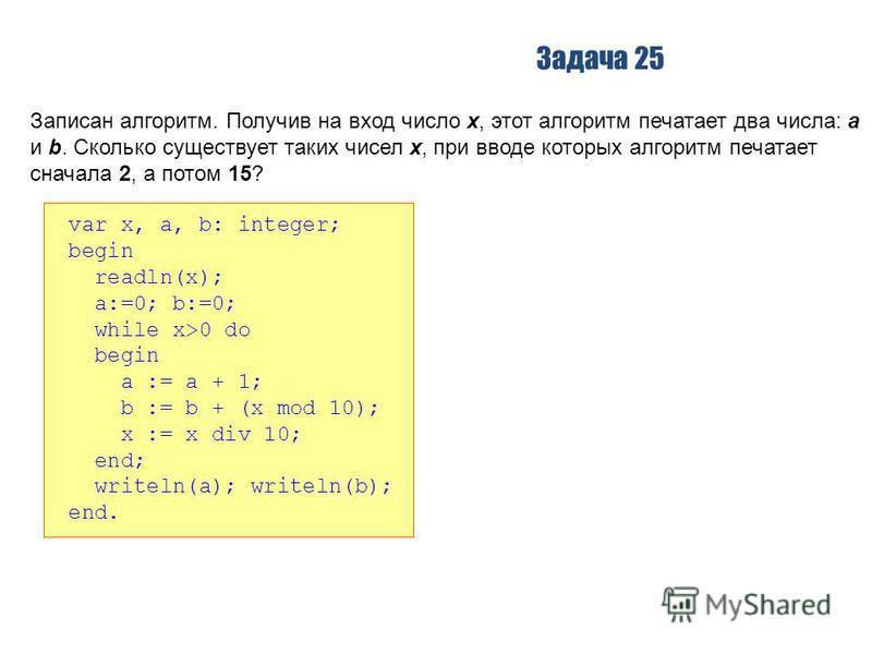 Задача 25 Записан алгоритм. Получив на вход число x, этот алгоритм печатает два числа: a и b. Сколько существует таких чисел x, при вводе которых алгоритм печатает сначала 2, а потом 15? var x, a, b: integer; begin readln(x); a:=0; b:=0; while x>0 do