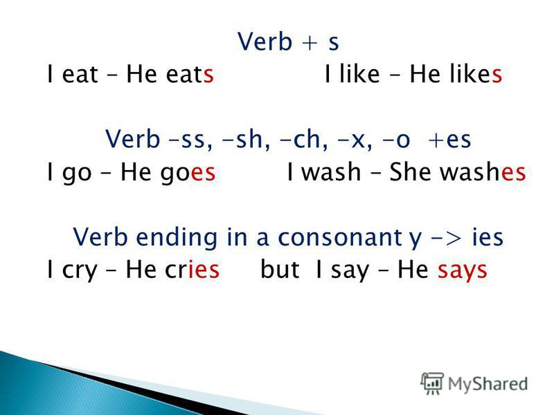 Verb + s I eat – He eats I like – He likes Verb –ss, -sh, -ch, -x, -o +es I go – He goes I wash – She washes Verb ending in a consonant y -> ies I cry – He cries but I say – He says