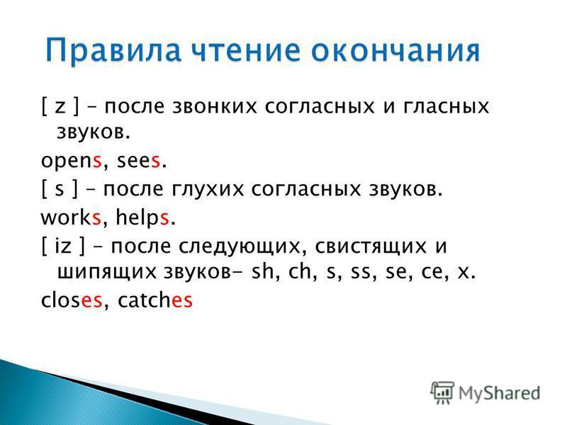 [ z ] – после звонких согласных и гласных звуков. opens, sees. [ s ] – после глухих согласных звуков. works, helps. [ iz ] – после следующих, свистящих и шипящих звуков- sh, ch, s, ss, se, ce, x. closes, catches