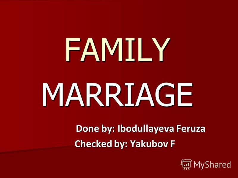 MARRIAGE FAMILY Done by: Ibodullayeva Feruza Done by: Ibodullayeva Feruza Checked by: Yakubov F