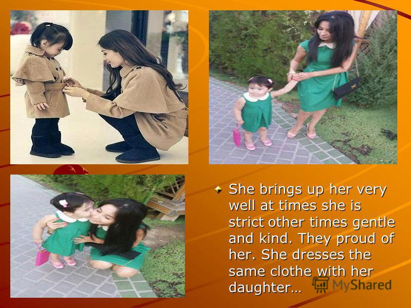 She brings up her very well at times she is strict other times gentle and kind. They proud of her. She dresses the same clothe with her daughter…