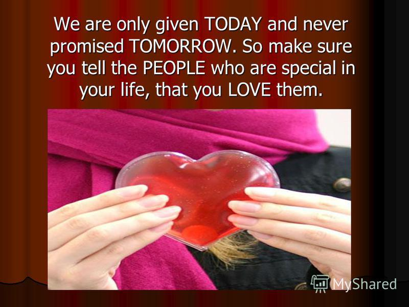 We are only given TODAY and never promised TOMORROW. So make sure you tell the PEOPLE who are special in your life, that you LOVE them.