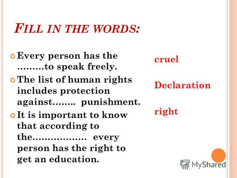 F ILL IN THE WORDS : Every person has the ………to speak freely. The list of human rights includes protection against…….. punishment. It is important to know that according to the……………… every person has the right to get an education. cruel Declaration r
