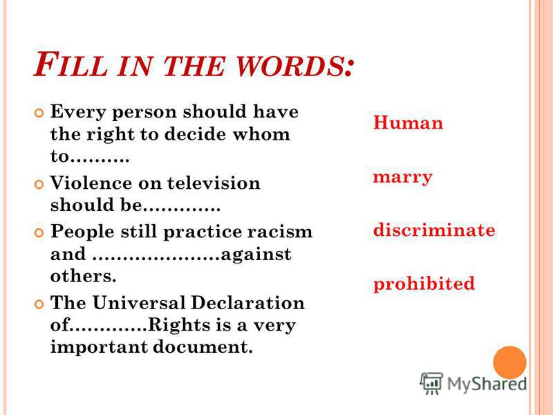 F ILL IN THE WORDS : Every person should have the right to decide whom to………. Violence on television should be…………. People still practice racism and …………………against others. The Universal Declaration of………….Rights is a very important document. Human ma