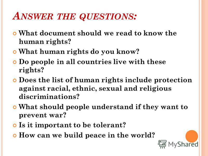A NSWER THE QUESTIONS : What document should we read to know the human rights? What human rights do you know? Do people in all countries live with these rights? Does the list of human rights include protection against racial, ethnic, sexual and relig