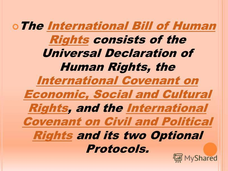 The International Bill of Human Rights consists of the Universal Declaration of Human Rights, the International Covenant on Economic, Social and Cultural Rights, and the International Covenant on Civil and Political Rights and its two Optional Protoc