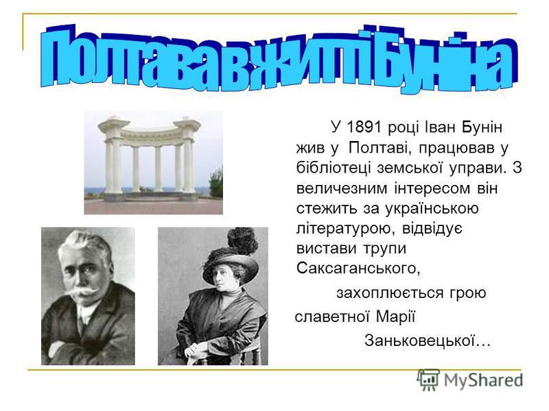 У 1891 році Іван Бунін жив у Полтаві, працював у бібліотеці земської управы. З величезним інтересом він стелить за українською літературою, відвідує выставки трупы Саксаганського, захоплюється герою славетної Марії Заньковецької…