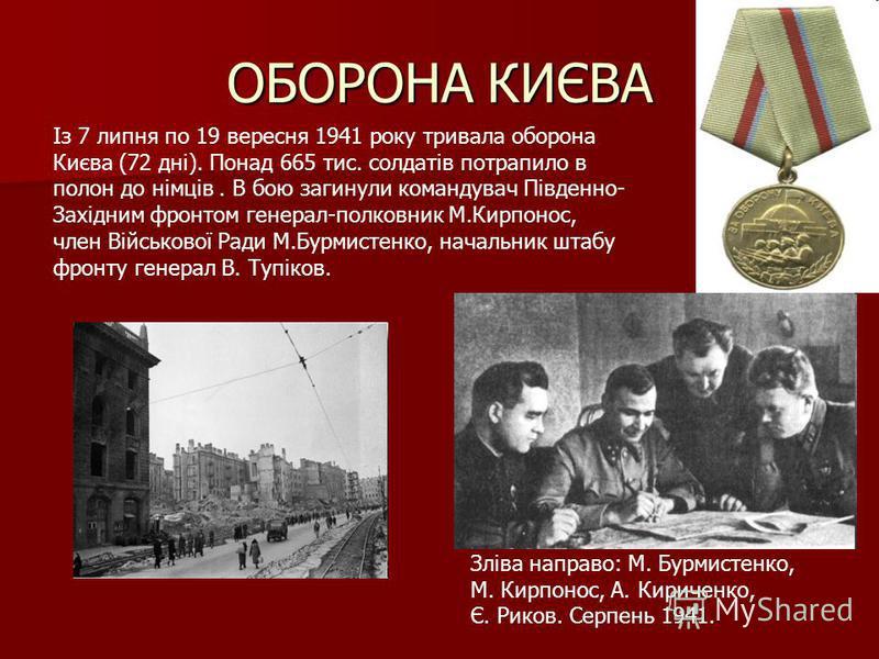 Із 7 липня по 19 вересня 1941 року тривала оборона Києва (72 дні). Понад 665 тис. солдатів потрапило в полон до німців. В бою загинули командувач Південно- Західним фронтом генерал-полковник М.Кирпонос, член Військової Ради М.Бурмистенко, начальник ш