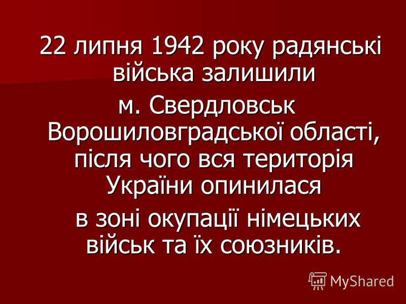 22 липня 1942 року радянські війська залишили 22 липня 1942 року радянські війська залишили м. Свердловськ Ворошиловградської області, після чого вся територія України опинилася в зоні окупації німецьких військ та їх союзників. в зоні окупації німець