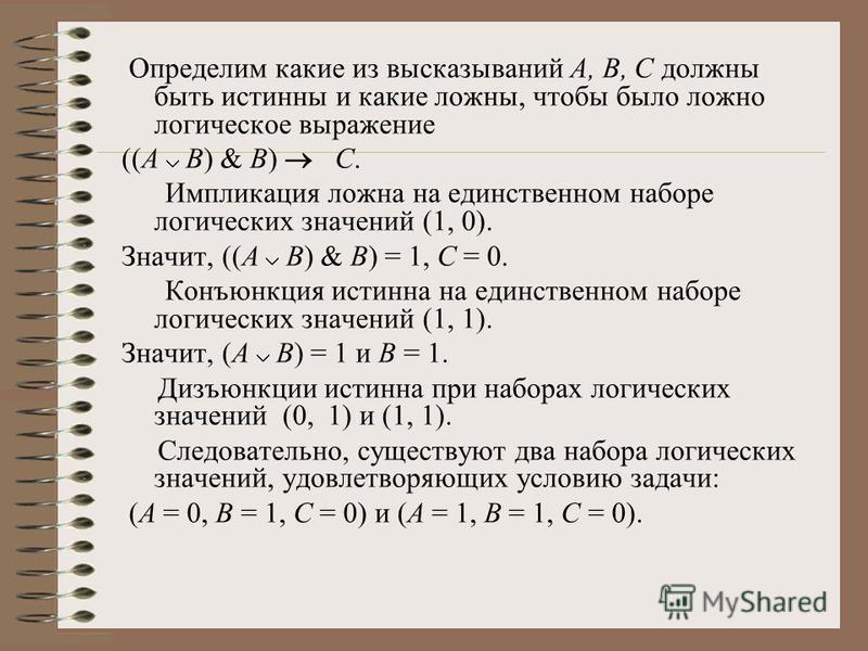 Определим какие из высказываний А, В, С должны быть истинны и какие ложны, чтобы было ложно логическое выражение ((A В) & В) С. Импликация ложна на единственном наборе логических значений (1, 0). Значит, ((A В) & В) = 1, С = 0. Конъюнкция истинна на